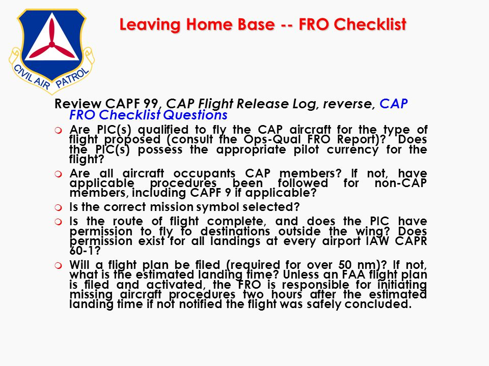 Leaving Home Base -- FRO Checklist Review CAPF 99, CAP Flight Release Log, reverse, CAP FRO Checklist Questions m Are PIC(s) qualified to fly the CAP