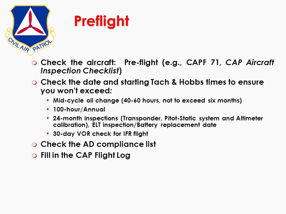 Preflight m Check the aircraft: Pre-flight (e.g., CAPF 71, CAP Aircraft Inspection Checklist ) m Check the date and starting Tach & Hobbs times to ens