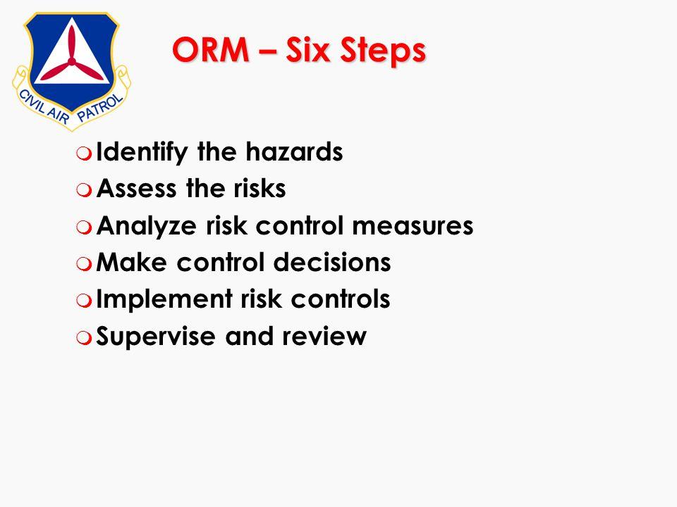 ORM – Six Steps m Identify the hazards m Assess the risks m Analyze risk control measures m Make control decisions m Implement risk controls m Supervi