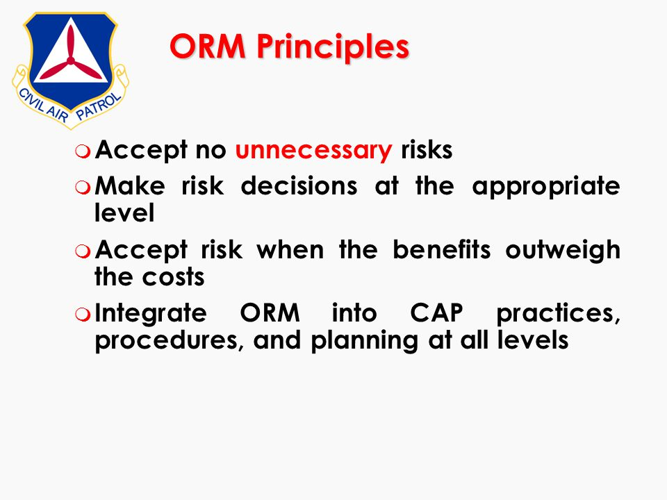 ORM Principles m Accept no unnecessary risks m Make risk decisions at the appropriate level m Accept risk when the benefits outweigh the costs m Integ