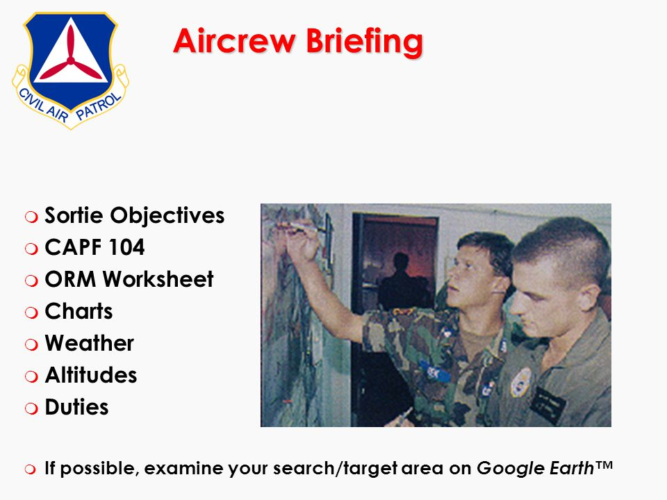 Aircrew Briefing m Sortie Objectives m CAPF 104 m ORM Worksheet m Charts m Weather m Altitudes m Duties m If possible, examine your search/target area