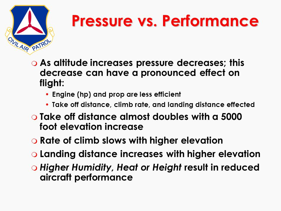 m As altitude increases pressure decreases; this decrease can have a pronounced effect on flight: Engine (hp) and prop are less efficient Take off dis