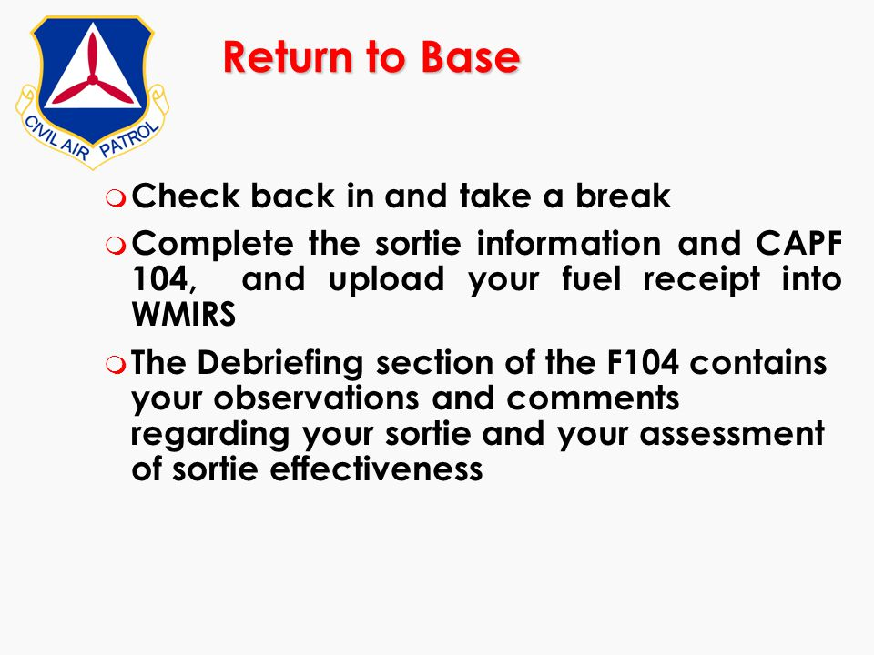 Return to Base m Check back in and take a break m Complete the sortie information and CAPF 104, and upload your fuel receipt into WMIRS m The Debriefi