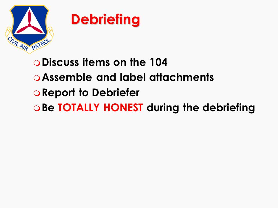 Debriefing m Discuss items on the 104 m Assemble and label attachments m Report to Debriefer m Be TOTALLY HONEST during the debriefing