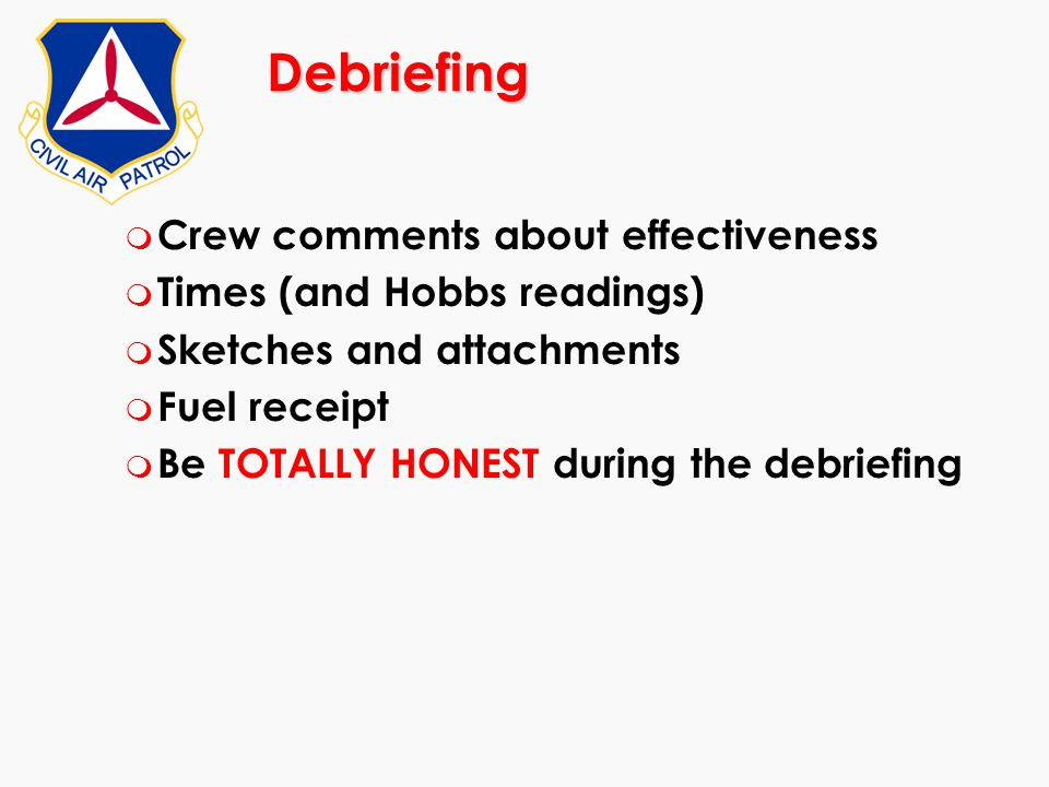 Debriefing m Crew comments about effectiveness m Times (and Hobbs readings) m Sketches and attachments m Fuel receipt m Be TOTALLY HONEST during the d