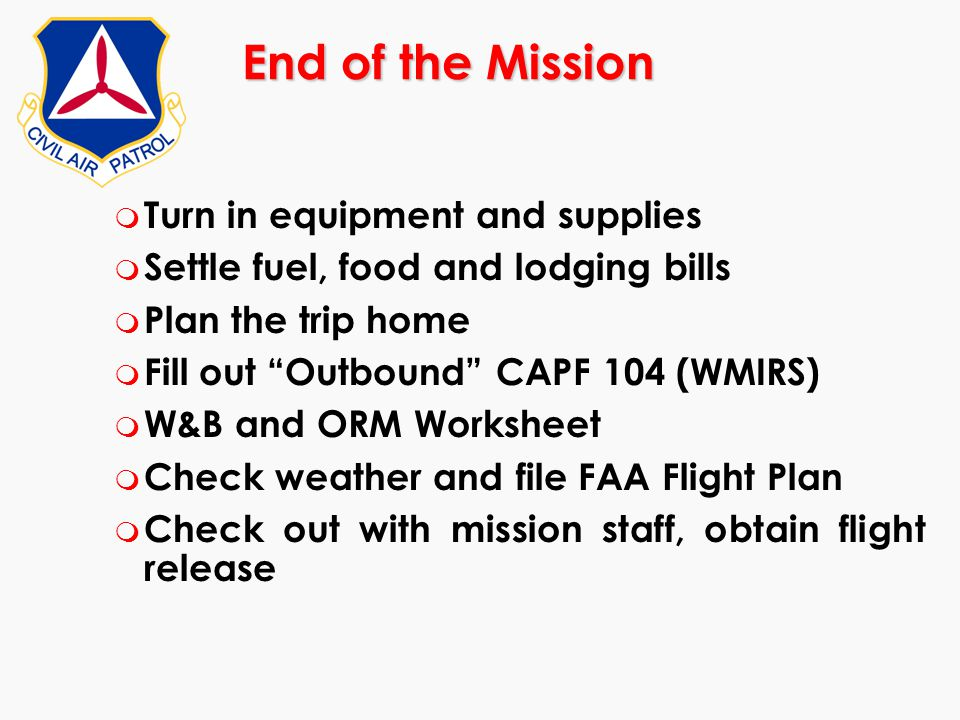 """End of the Mission m Turn in equipment and supplies m Settle fuel, food and lodging bills m Plan the trip home m Fill out """"Outbound"""" CAPF 104 (WMIRS)"""