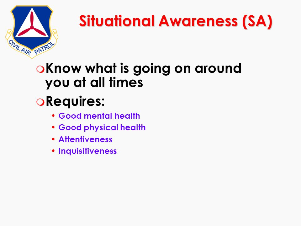 Situational Awareness (SA) m Know what is going on around you at all times m Requires: Good mental health Good physical health Attentiveness Inquisiti