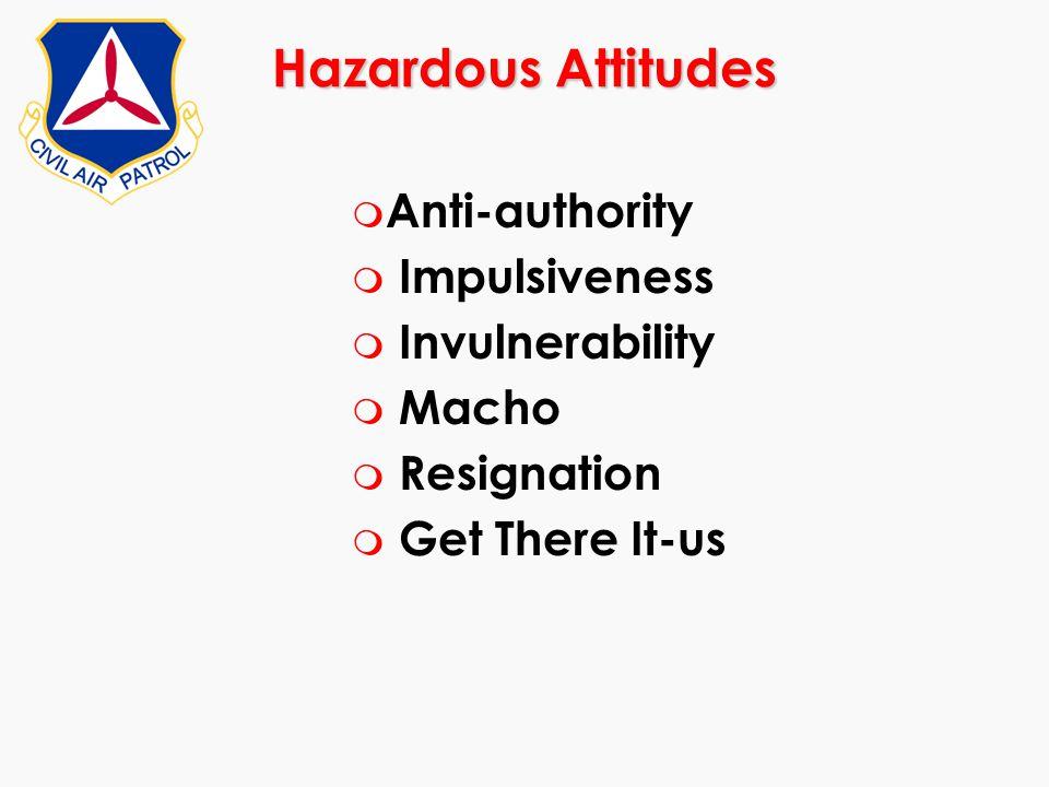 Hazardous Attitudes m Anti-authority m Impulsiveness m Invulnerability m Macho m Resignation m Get There It-us