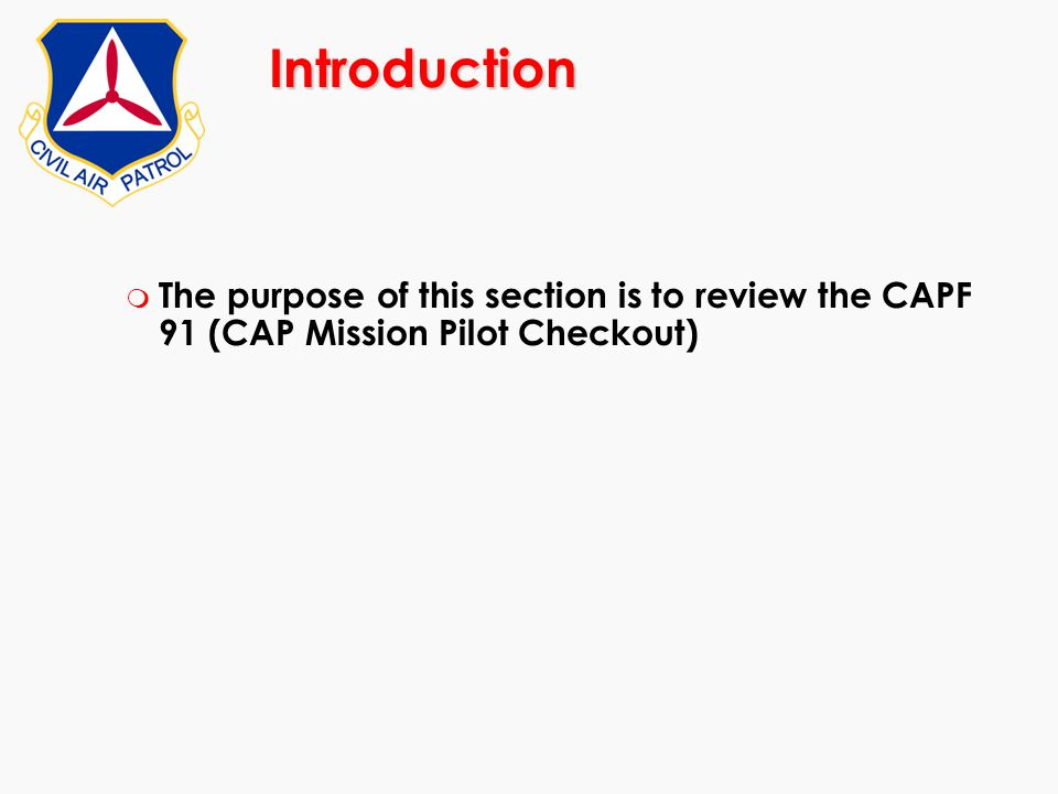 Introduction m The purpose of this section is to review the CAPF 91 (CAP Mission Pilot Checkout)