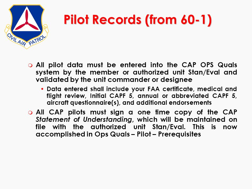 Pilot Records (from 60-1) m All pilot data must be entered into the CAP OPS Quals system by the member or authorized unit Stan/Eval and validated by t