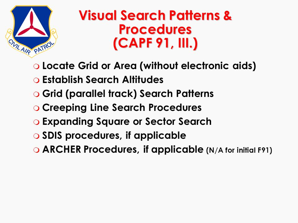 Visual Search Patterns & Procedures (CAPF 91, III.) m Locate Grid or Area (without electronic aids) m Establish Search Altitudes m Grid (parallel trac