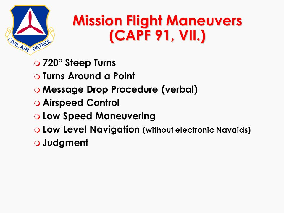 Mission Flight Maneuvers (CAPF 91, VII.) m 720° Steep Turns m Turns Around a Point m Message Drop Procedure (verbal) m Airspeed Control m Low Speed Ma