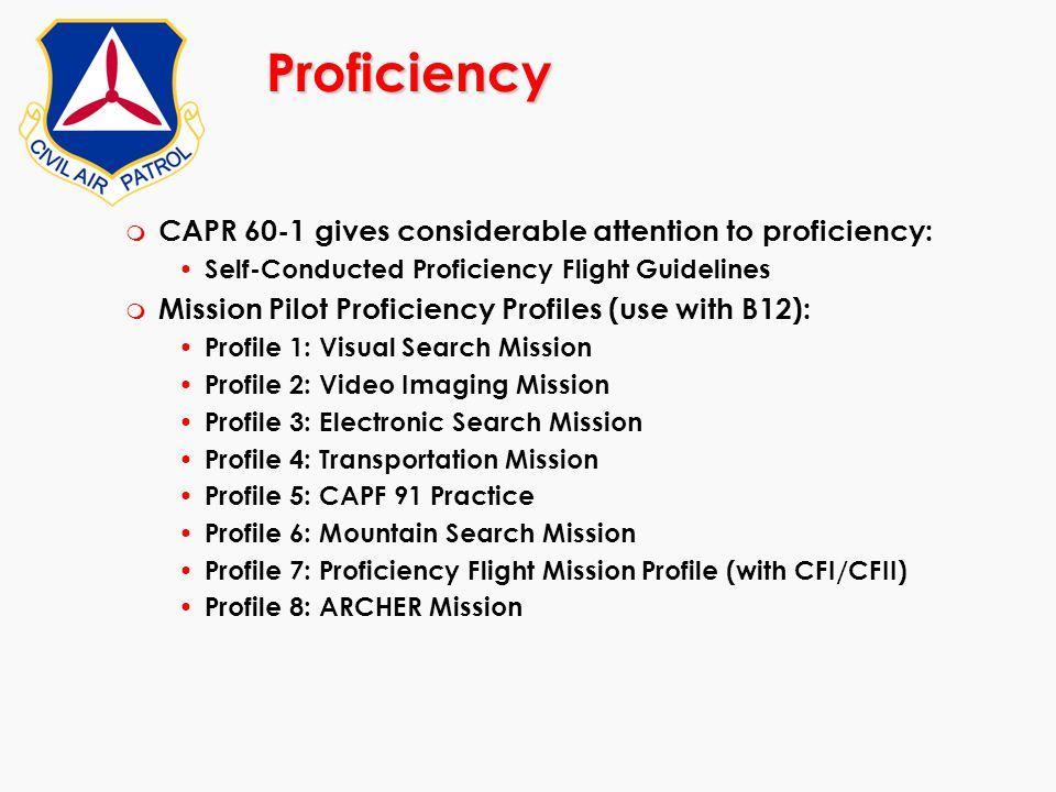 Proficiency m CAPR 60-1 gives considerable attention to proficiency: Self-Conducted Proficiency Flight Guidelines m Mission Pilot Proficiency Profiles