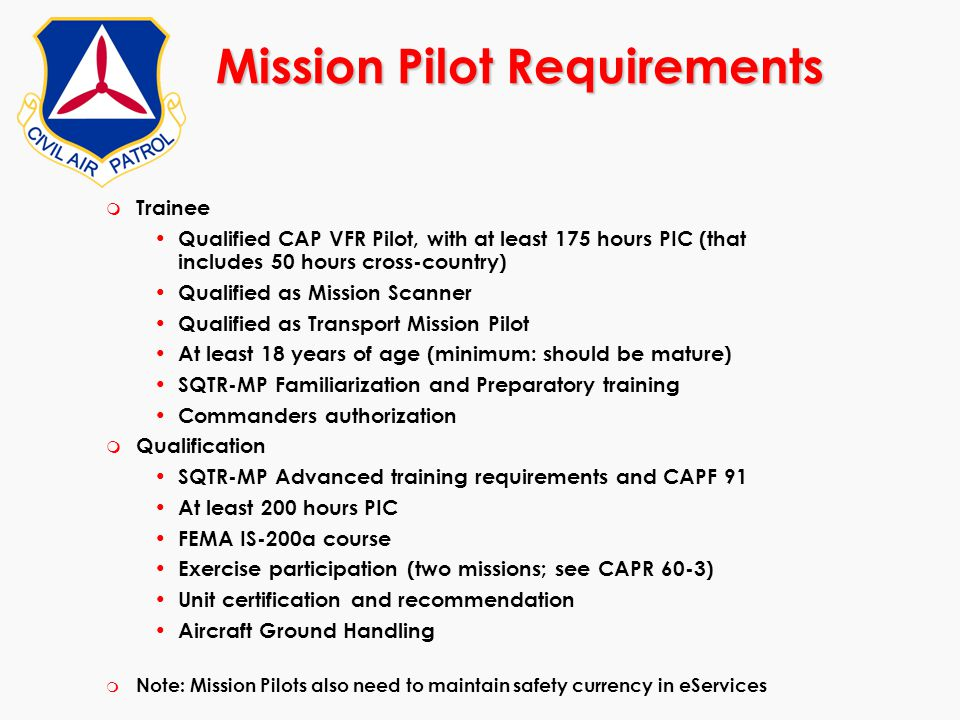 Mission Pilot Requirements m Trainee Qualified CAP VFR Pilot, with at least 175 hours PIC (that includes 50 hours cross-country) Qualified as Mission