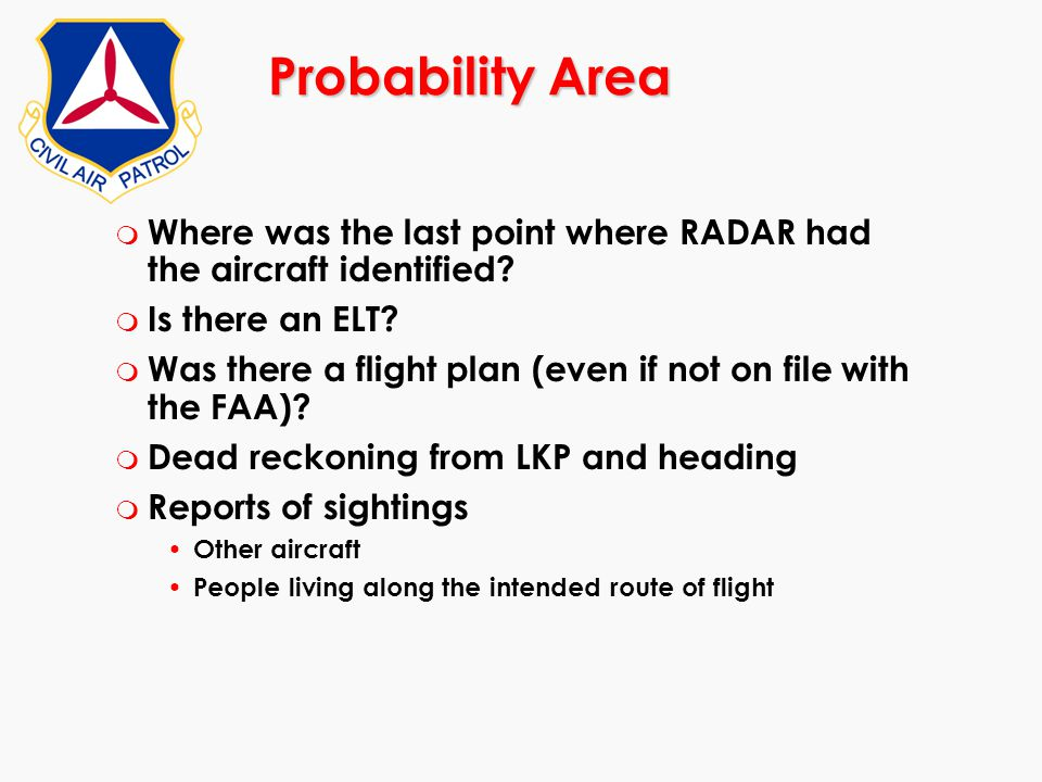 Probability Area m Where was the last point where RADAR had the aircraft identified? m Is there an ELT? m Was there a flight plan (even if not on file