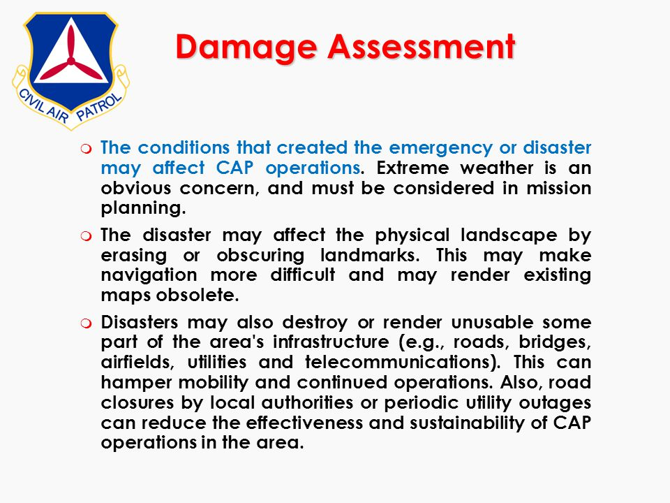 Damage Assessment m The conditions that created the emergency or disaster may affect CAP operations. Extreme weather is an obvious concern, and must b