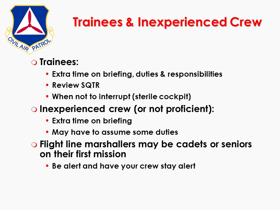 Trainees & Inexperienced Crew m Trainees: Extra time on briefing, duties & responsibilities Review SQTR When not to interrupt (sterile cockpit) m Inex