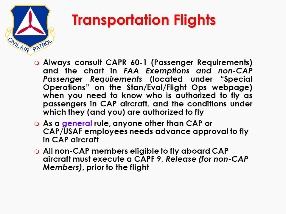 Transportation Flights m Always consult CAPR 60-1 (Passenger Requirements) and the chart in FAA Exemptions and non-CAP Passenger Requirements (located