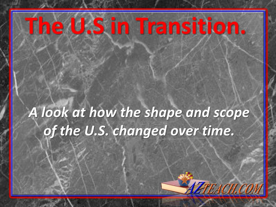 The U.S in Transition. A look at how the shape and scope of the U.S. changed over time.