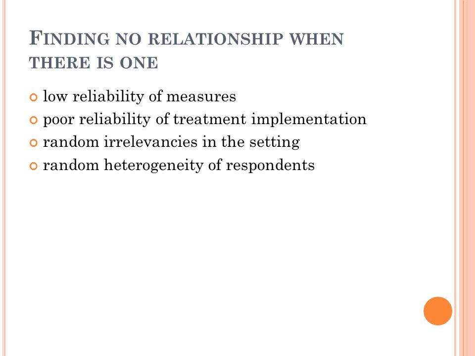 F INDING NO RELATIONSHIP WHEN THERE IS ONE low reliability of measures poor reliability of treatment implementation random irrelevancies in the settin