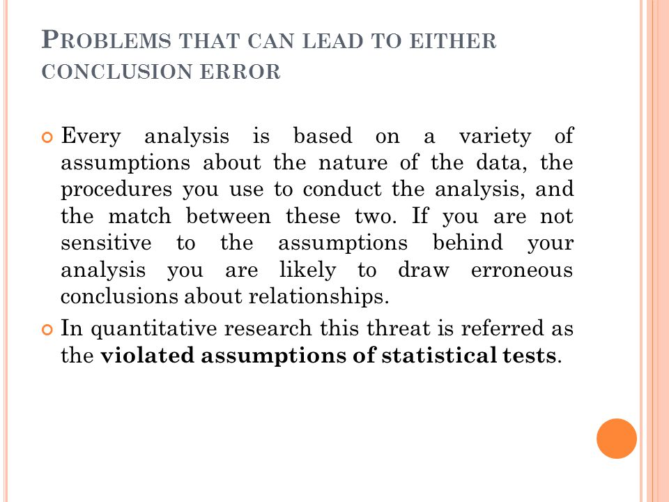 P ROBLEMS THAT CAN LEAD TO EITHER CONCLUSION ERROR Every analysis is based on a variety of assumptions about the nature of the data, the procedures yo