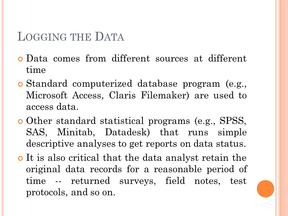 L OGGING THE D ATA Data comes from different sources at different time Standard computerized database program (e.g., Microsoft Access, Claris Filemake