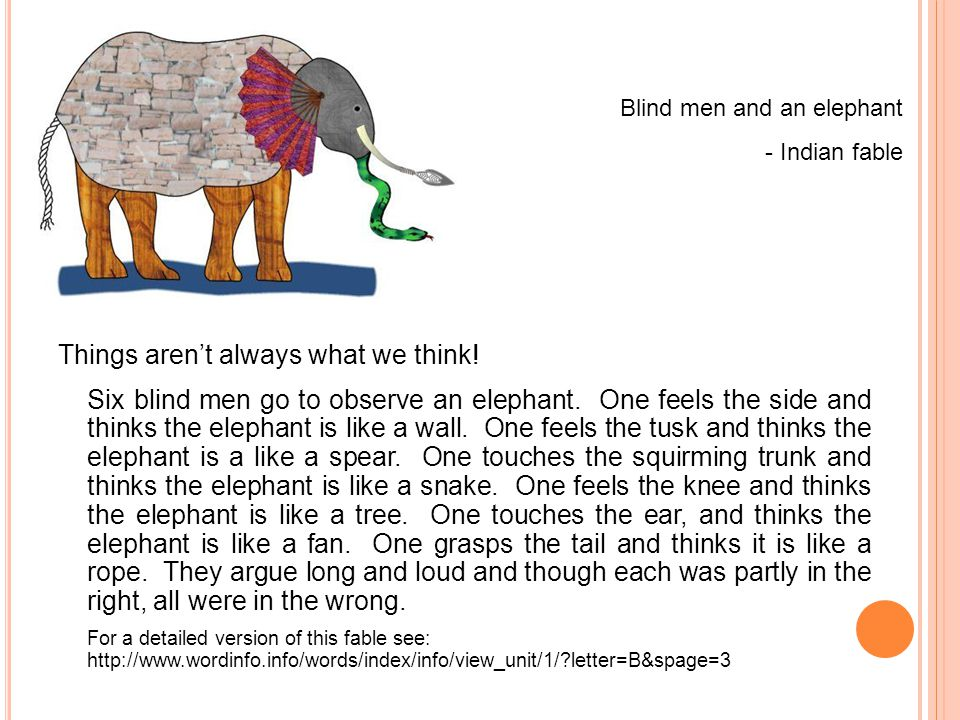 Things aren't always what we think! Six blind men go to observe an elephant. One feels the side and thinks the elephant is like a wall. One feels the