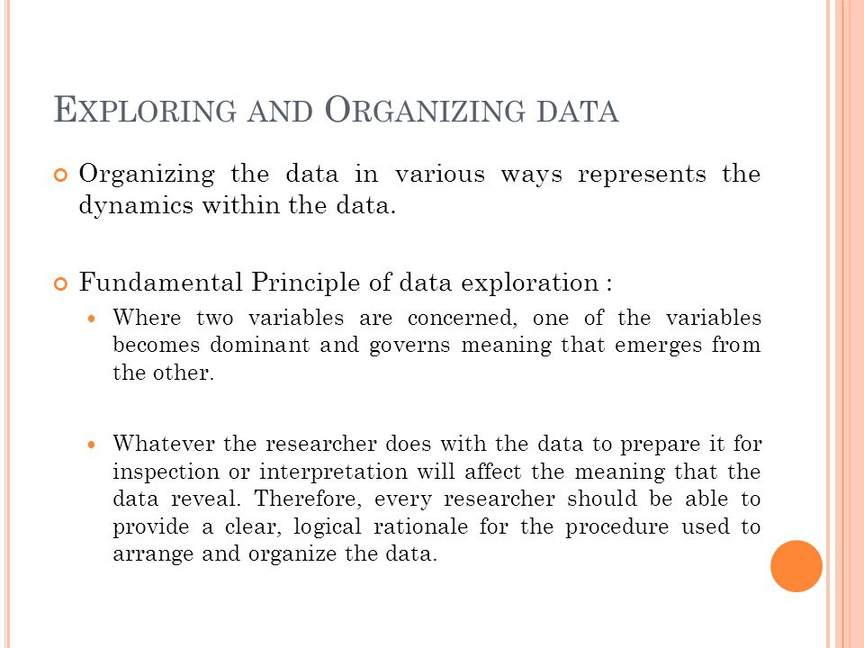 E XPLORING AND O RGANIZING DATA Organizing the data in various ways represents the dynamics within the data. Fundamental Principle of data exploration