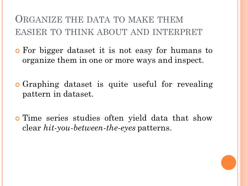 O RGANIZE THE DATA TO MAKE THEM EASIER TO THINK ABOUT AND INTERPRET For bigger dataset it is not easy for humans to organize them in one or more ways