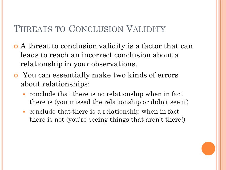 T HREATS TO C ONCLUSION V ALIDITY A threat to conclusion validity is a factor that can leads to reach an incorrect conclusion about a relationship in
