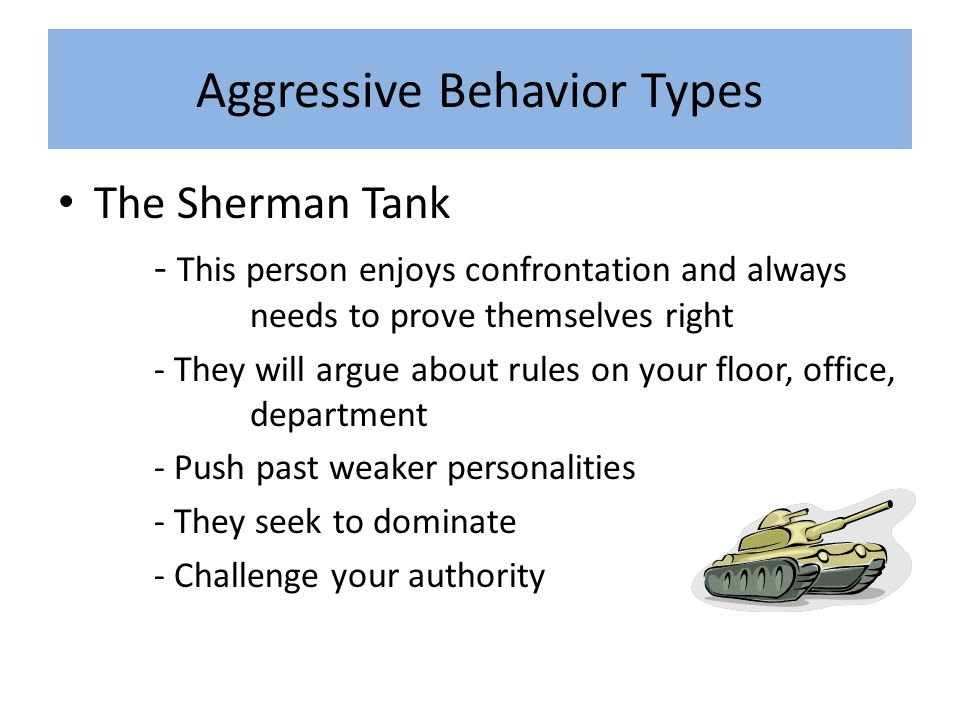 Aggressive Behavior Types The Sherman Tank - This person enjoys confrontation and always needs to prove themselves right - They will argue about rules on your floor, office, department - Push past weaker personalities - They seek to dominate - Challenge your authority