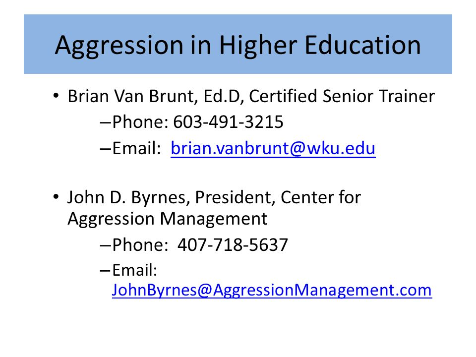 Aggression in Higher Education Brian Van Brunt, Ed.D, Certified Senior Trainer – Phone: 603-491-3215 – Email: brian.vanbrunt@wku.edubrian.vanbrunt@wku.edu John D.