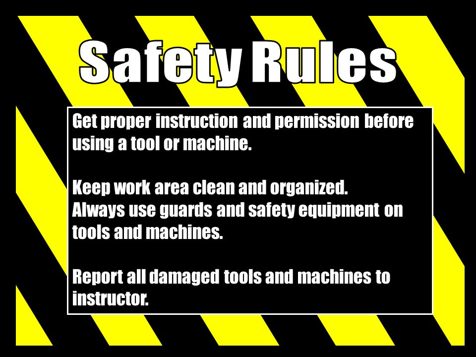 Get proper instruction and permission before using a tool or machine. Keep work area clean and organized. Always use guards and safety equipment on to