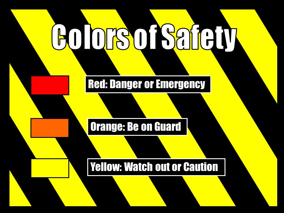 Red: Danger or Emergency Orange: Be on Guard Yellow: Watch out or Caution