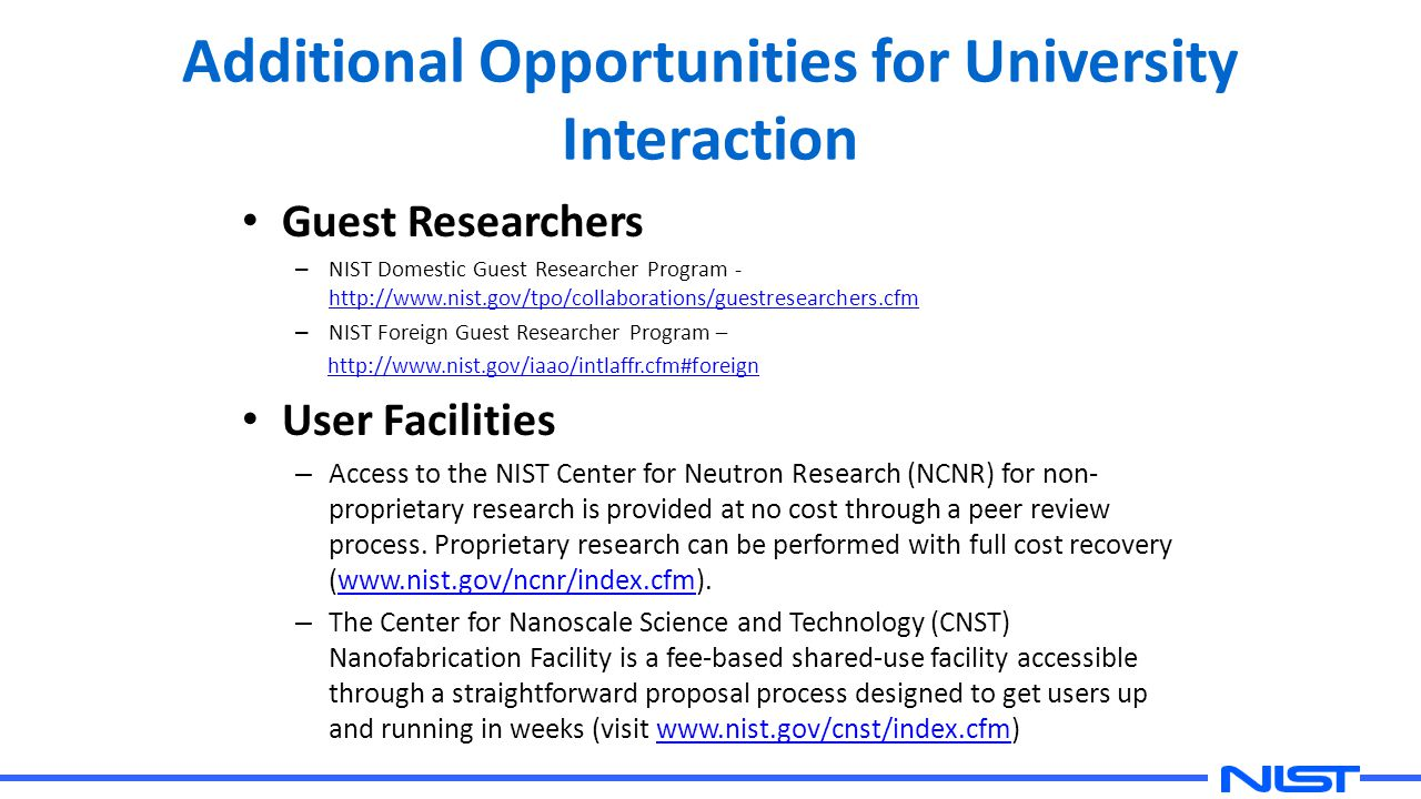 Additional Opportunities for University Interaction Guest Researchers – NIST Domestic Guest Researcher Program - http://www.nist.gov/tpo/collaborations/guestresearchers.cfm http://www.nist.gov/tpo/collaborations/guestresearchers.cfm – NIST Foreign Guest Researcher Program – http://www.nist.gov/iaao/intlaffr.cfm#foreign User Facilities – Access to the NIST Center for Neutron Research (NCNR) for non- proprietary research is provided at no cost through a peer review process.
