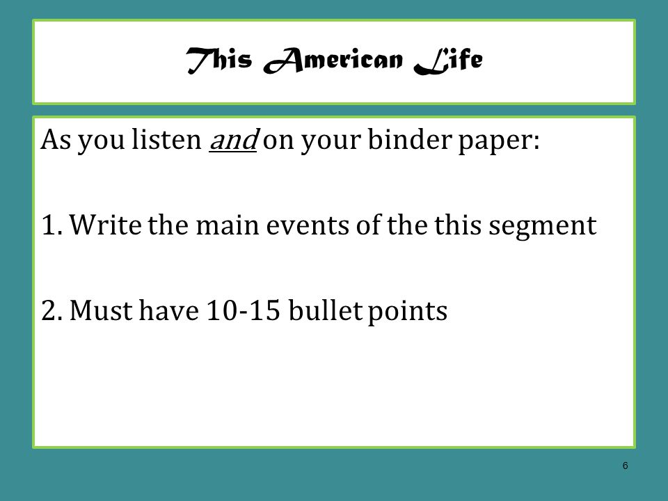 This American Life As you listen and on your binder paper: 1.Write the main events of the this segment 2.Must have 10-15 bullet points 6