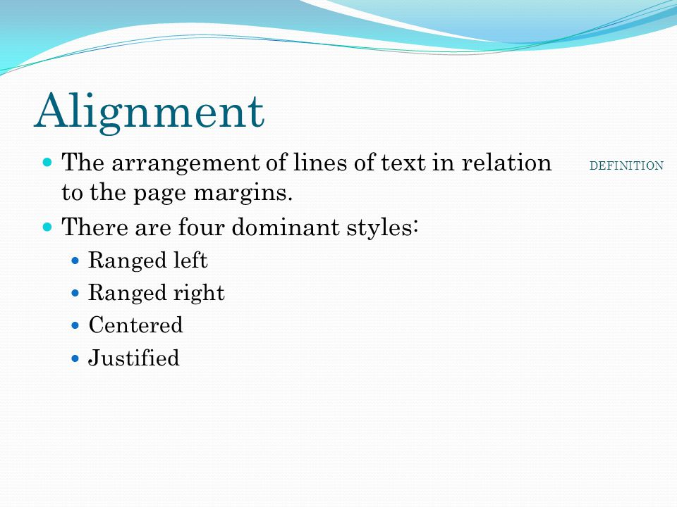 Alignment The arrangement of lines of text in relation to the page margins. There are four dominant styles: Ranged left Ranged right Centered Justifie