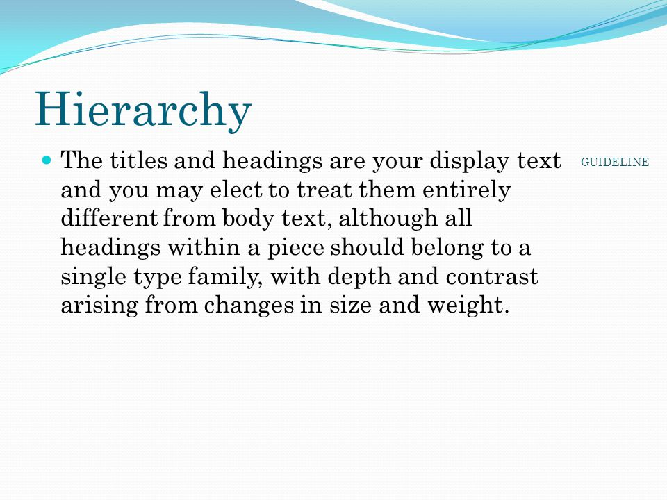 Hierarchy The titles and headings are your display text and you may elect to treat them entirely different from body text, although all headings withi