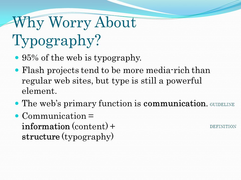 Why Worry About Typography? 95% of the web is typography. Flash projects tend to be more media-rich than regular web sites, but type is still a powerf
