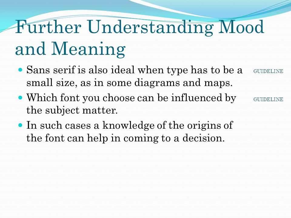 Further Understanding Mood and Meaning Sans serif is also ideal when type has to be a small size, as in some diagrams and maps. Which font you choose