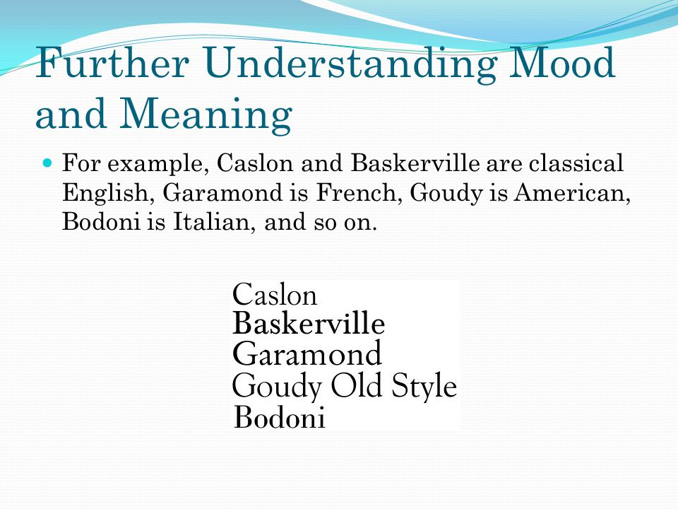 Further Understanding Mood and Meaning For example, Caslon and Baskerville are classical English, Garamond is French, Goudy is American, Bodoni is Ita