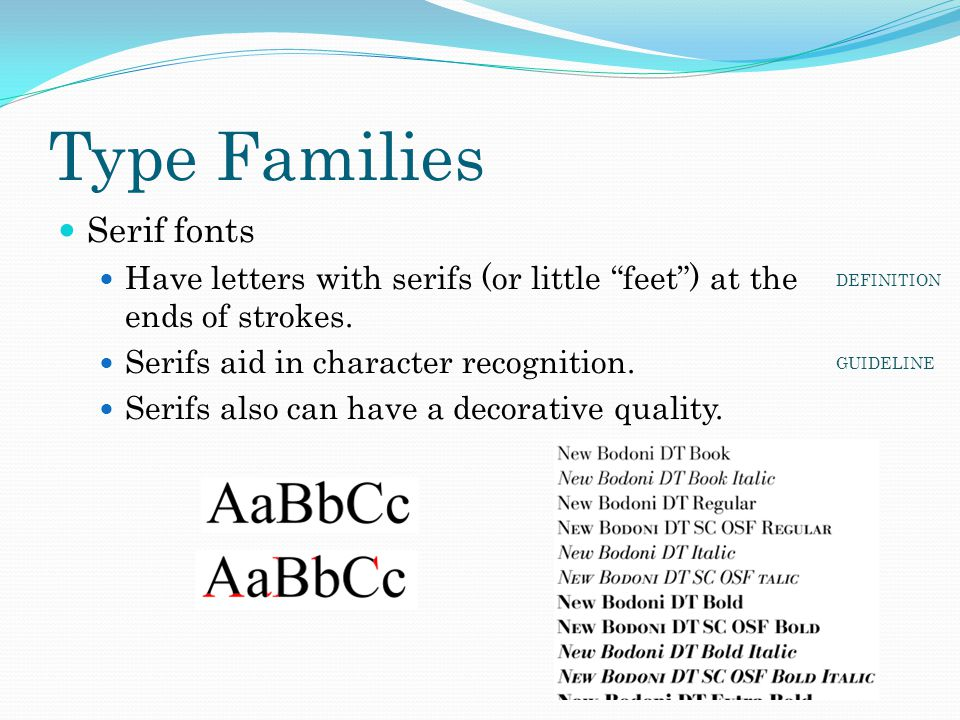 "Type Families Serif fonts Have letters with serifs (or little ""feet"") at the ends of strokes. Serifs aid in character recognition. Serifs also can hav"