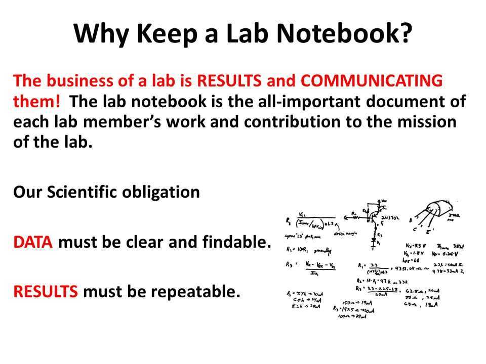 Why Keep a Lab Notebook? The business of a lab is RESULTS and COMMUNICATING them! The lab notebook is the all-important document of each lab member's