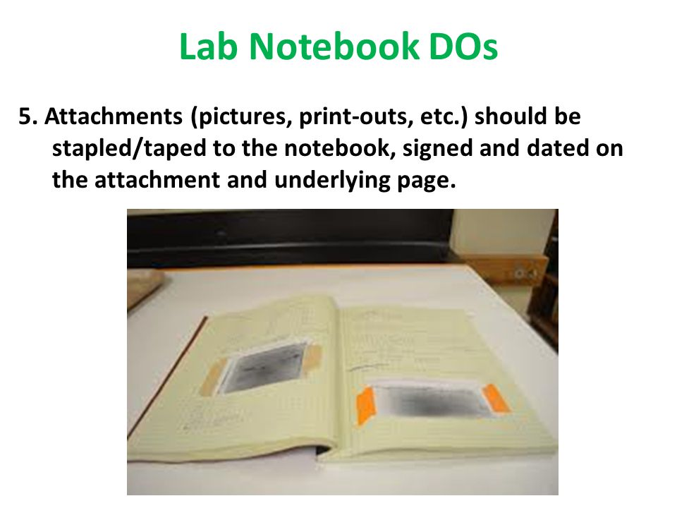 Lab Notebook DOs 5. Attachments (pictures, print-outs, etc.) should be stapled/taped to the notebook, signed and dated on the attachment and underlyin