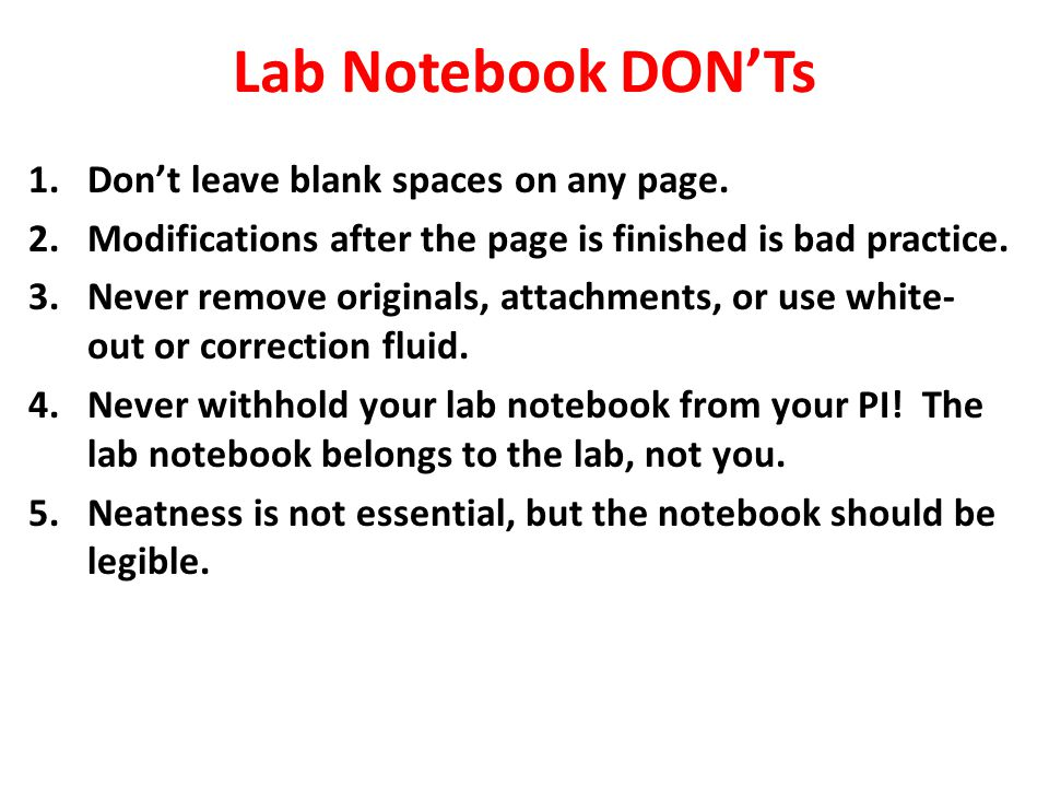 Lab Notebook DON'Ts 1.Don't leave blank spaces on any page. 2.Modifications after the page is finished is bad practice. 3.Never remove originals, atta