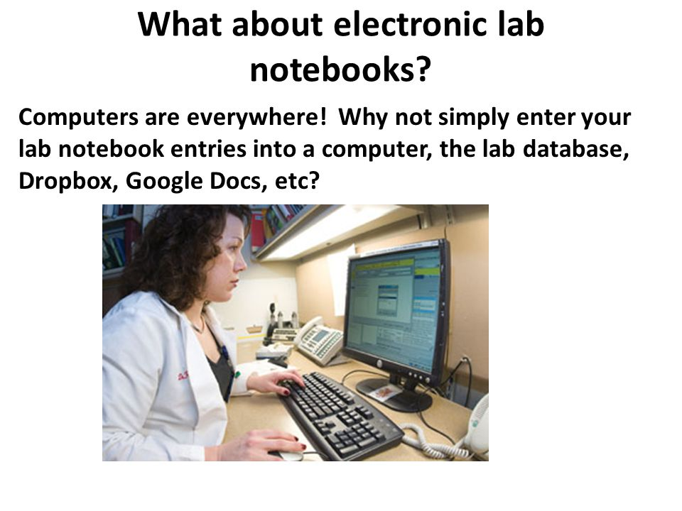 What about electronic lab notebooks? Computers are everywhere! Why not simply enter your lab notebook entries into a computer, the lab database, Dropb