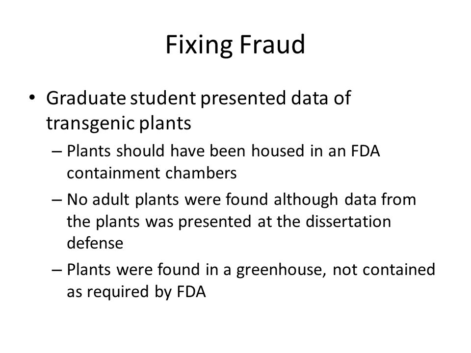 Fixing Fraud Graduate student presented data of transgenic plants – Plants should have been housed in an FDA containment chambers – No adult plants we