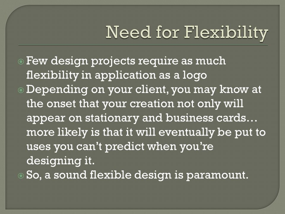  Few design projects require as much flexibility in application as a logo  Depending on your client, you may know at the onset that your creation not only will appear on stationary and business cards… more likely is that it will eventually be put to uses you can't predict when you're designing it.