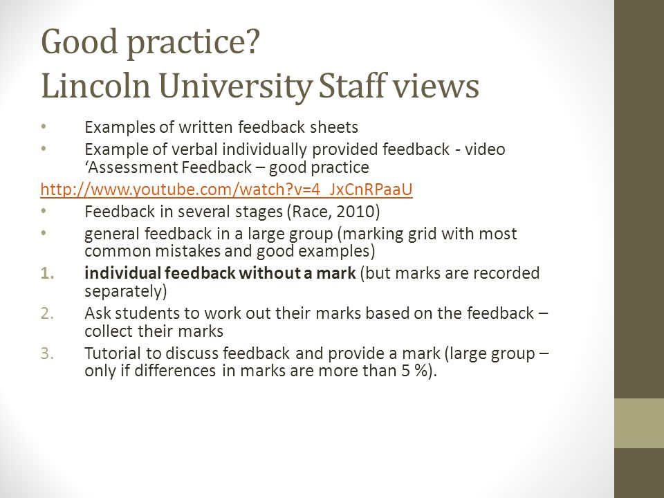 written feedback Sufficiency – got to be enough to help students, but not overwhelm ‐ Personalised – we prefer 1 st person ‐ Forward looking – tells students where they can go next ‐ Legible ‐ Balance of positive comments/ praise and constructive critique ‐ Clear links between comments and grades (examples had some discrepancies) ‐ Grades/ comments should be clearly linked to the criteria ‐ All examples had a template – not applicable to all assessments ‐ liked specific links to literature ‐ Good feedback provides granular information about how to improve ‐ The examples of feedback that used full sentences felt less ambiguous and more respectful - all examples came across as judgemental rather than developmental in tone.