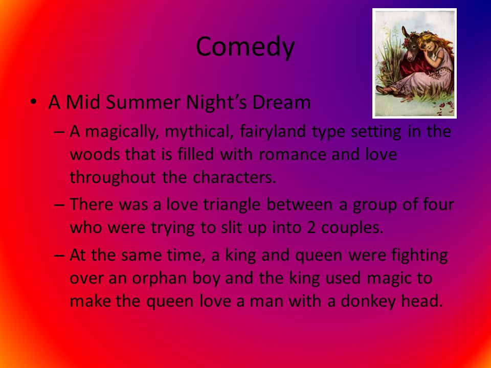 Comedy A Mid Summer Night's Dream – A magically, mythical, fairyland type setting in the woods that is filled with romance and love throughout the cha